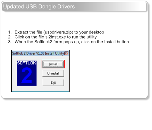 Updated USB Dongle Drivers         	1.	Extract the file (usbdrivers.zip) to your desktop 	2.	Click on the file sl2inst.exe to run the utility 	3.	When the Softlock2 form pops up, click on the Install button