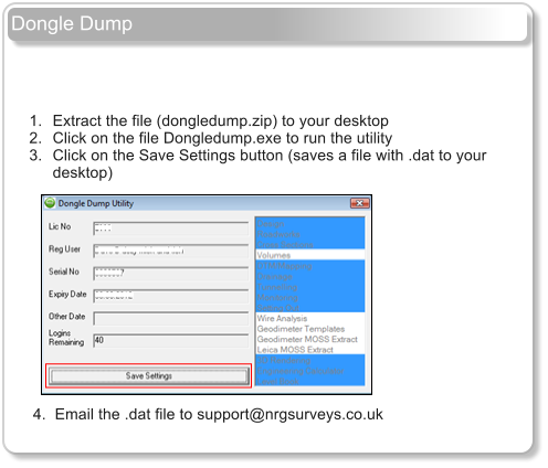 Dongle Dump         	1.	Extract the file (dongledump.zip) to your desktop 	2.	Click on the file Dongledump.exe to run the utility 	3.	Click on the Save Settings button (saves a file with .dat to your desktop)                   4.  Email the .dat file to support@nrgsurveys.co.uk