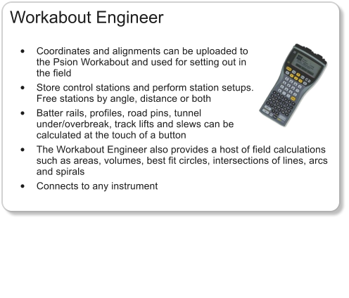 Workabout Engineer  •	Coordinates and alignments can be uploaded to the Psion Workabout and used for setting out in the field •	Store control stations and perform station setups. Free stations by angle, distance or both •	Batter rails, profiles, road pins, tunnel under/overbreak, track lifts and slews can be calculated at the touch of a button •	The Workabout Engineer also provides a host of field calculations such as areas, volumes, best fit circles, intersections of lines, arcs and spirals •	Connects to any instrument