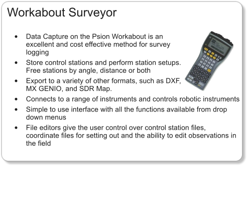 Workabout Surveyor  •	Data Capture on the Psion Workabout is an excellent and cost effective method for survey logging •	Store control stations and perform station setups. Free stations by angle, distance or both •	Export to a variety of other formats, such as DXF, MX GENIO, and SDR Map. •	Connects to a range of instruments and controls robotic instruments •	Simple to use interface with all the functions available from drop down menus •	File editors give the user control over control station files, coordinate files for setting out and the ability to edit observations in the field